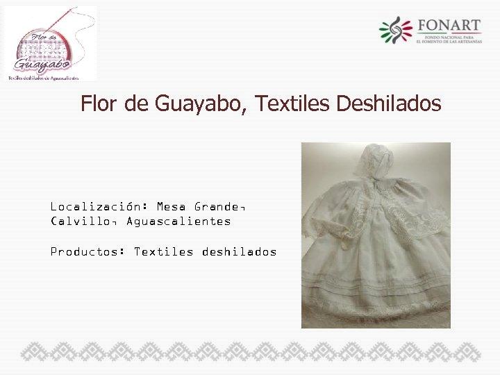 Flor de Guayabo, Textiles Deshilados Localización: Mesa Grande, Calvillo, Aguascalientes Productos: Textiles deshilados