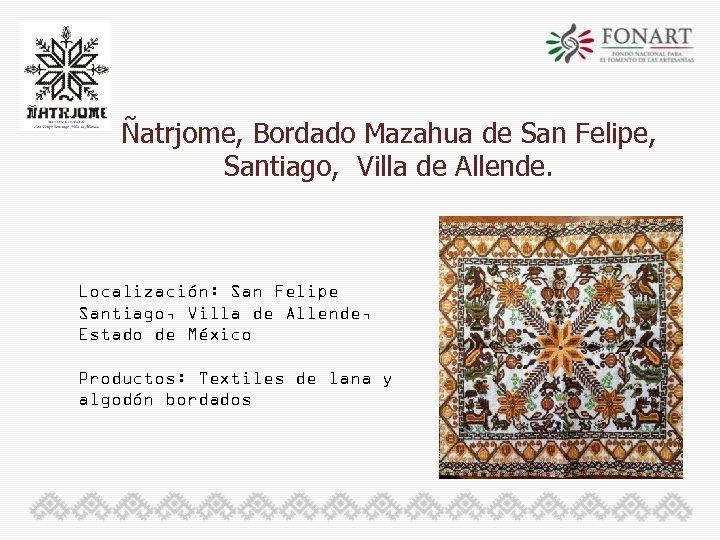 Ñatrjome, Bordado Mazahua de San Felipe, Santiago, Villa de Allende. Localización: San Felipe Santiago,