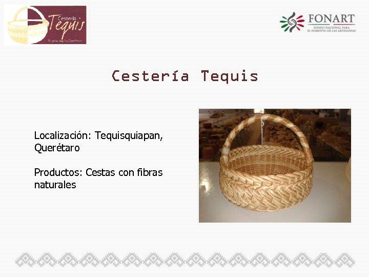 Cestería Tequis Localización: Tequisquiapan, Querétaro Productos: Cestas con fibras naturales