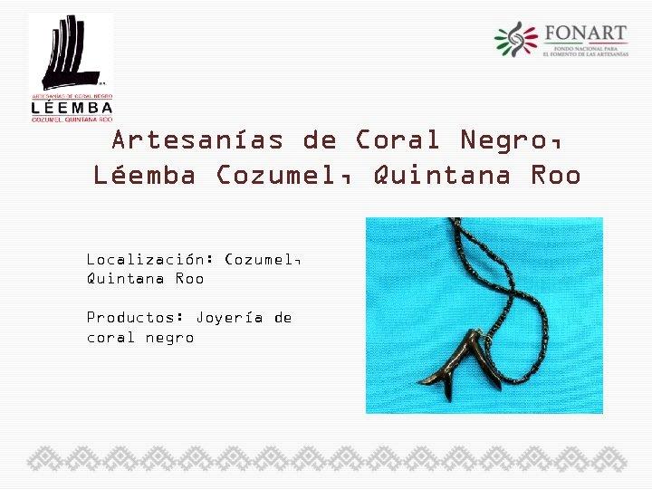 Artesanías de Coral Negro, Léemba Cozumel, Quintana Roo Localización: Cozumel, Quintana Roo Productos: Joyería
