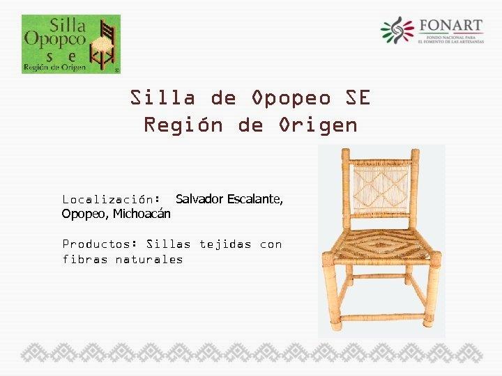 Silla de Opopeo SE Región de Origen Localización: Salvador Escalante, Opopeo, Michoacán Productos: Sillas