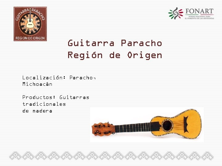 Guitarra Paracho Región de Origen Localización: Paracho, Michoacán Productos: Guitarras tradicionales de madera