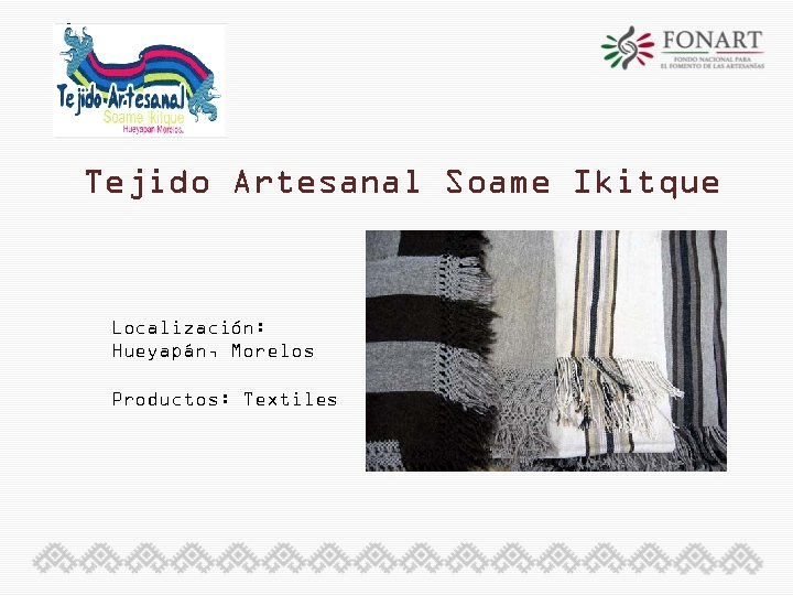 Tejido Artesanal Soame Ikitque Localización: Hueyapán, Morelos Productos: Textiles