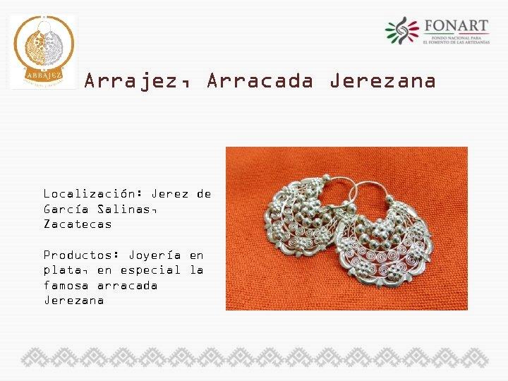 Arrajez, Arracada Jerezana Localización: Jerez de García Salinas, Zacatecas Productos: Joyería en plata, en