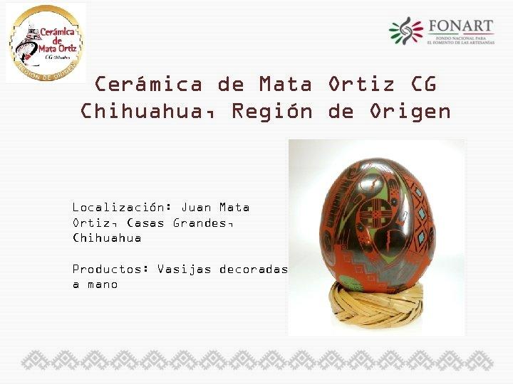 Cerámica de Mata Ortiz CG Chihuahua, Región de Origen Localización: Juan Mata Ortiz, Casas