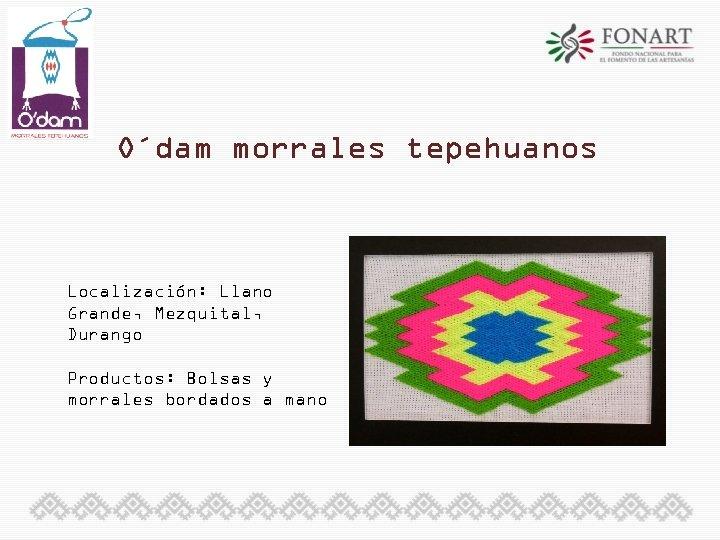 O´dam morrales tepehuanos Localización: Llano Grande, Mezquital, Durango Productos: Bolsas y morrales bordados a