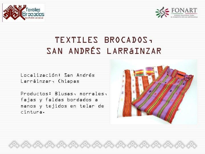 TEXTILES BROCADOS, SAN ANDRÉS LARRáINZAR Localización: San Andrés Larráinzar, Chiapas Productos: Blusas, morrales, fajas