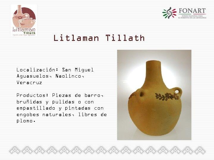 Litlaman Tillath Localización: San Miguel Aguasuelos, Naolinco, Veracruz Productos: Piezas de barro, bruñidas y