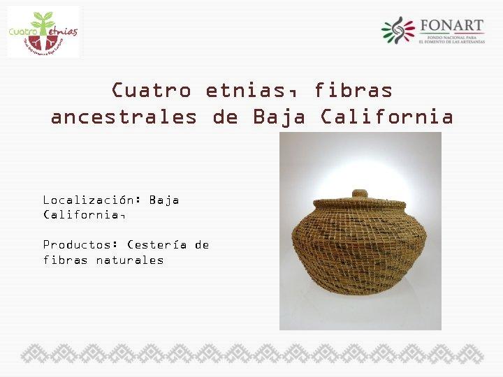 Cuatro etnias, fibras ancestrales de Baja California Localización: Baja California, Productos: Cestería de fibras