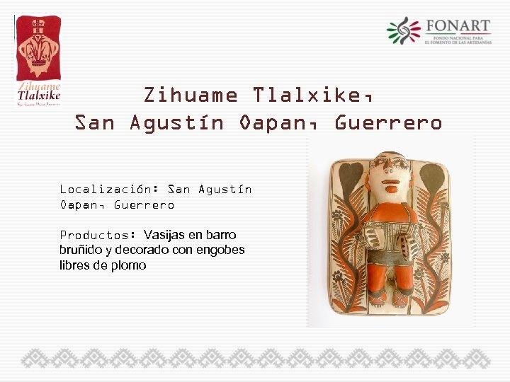 Zihuame Tlalxike, San Agustín Oapan, Guerrero Localización: San Agustín Oapan, Guerrero Productos: Vasijas en