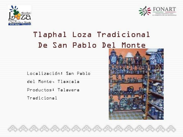 Tlaphal Loza Tradicional De San Pablo Del Monte Localización: San Pablo del Monte, Tlaxcala