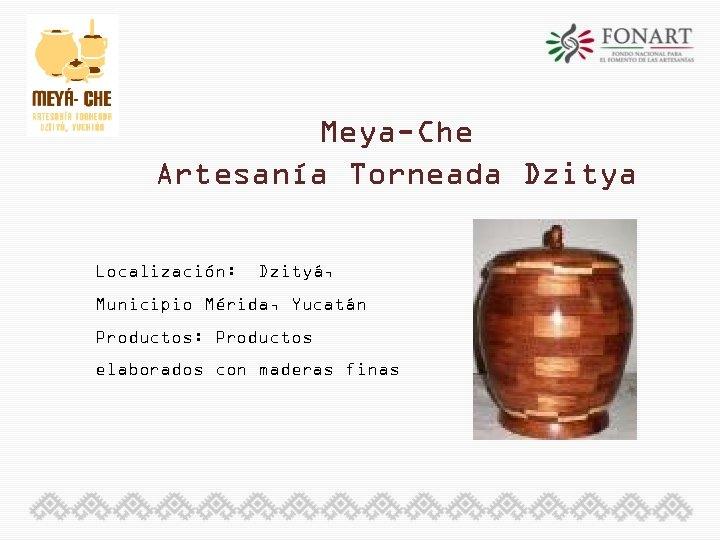 Meya-Che Artesanía Torneada Dzitya Localización: Dzityá, Municipio Mérida, Yucatán Productos: Productos elaborados con maderas