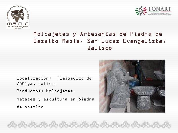 Molcajetes y Artesanías de Piedra de Basalto Masle, San Lucas Evangelista, Jalisco Localización: Tlajomulco