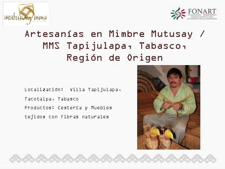 Artesanías en Mimbre Mutusay / MMS Tapijulapa, Tabasco, Región de Origen Localización: Villa Tapijulapa,