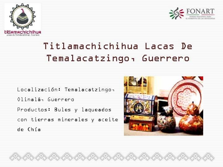 Titlamachichihua Lacas De Temalacatzingo, Guerrero Localización: Temalacatzingo, Olinalá, Guerrero Productos: Bules y laqueados con