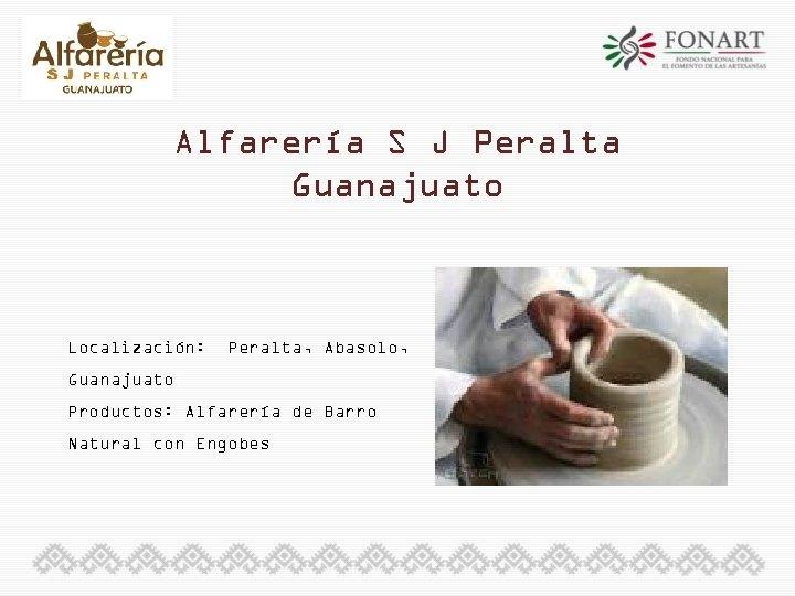 Alfarería S J Peralta Guanajuato Localización: Peralta, Abasolo, Guanajuato Productos: Alfarería de Barro Natural