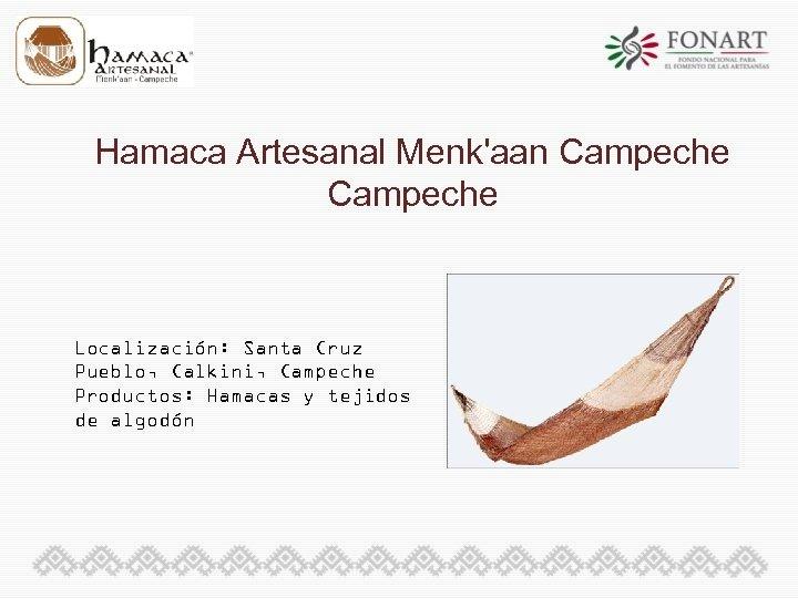Hamaca Artesanal Menk'aan Campeche Localización: Santa Cruz Pueblo, Calkini, Campeche Productos: Hamacas y tejidos