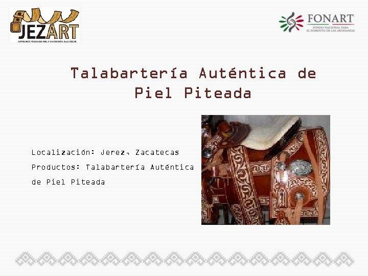 Talabartería Auténtica de Piel Piteada Localización: Jerez, Zacatecas Productos: Talabartería Auténtica de Piel Piteada