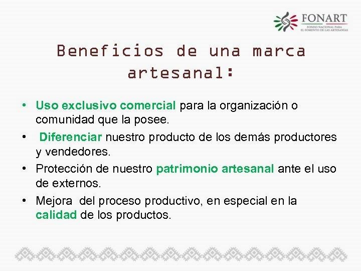 Beneficios de una marca artesanal: • Uso exclusivo comercial para la organización o comunidad