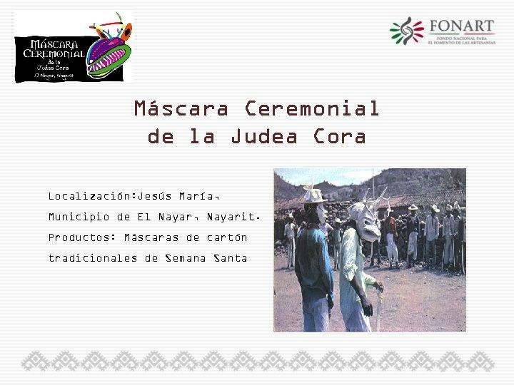 Máscara Ceremonial de la Judea Cora Localización: Jesús María, Municipio de El Nayar, Nayarit.