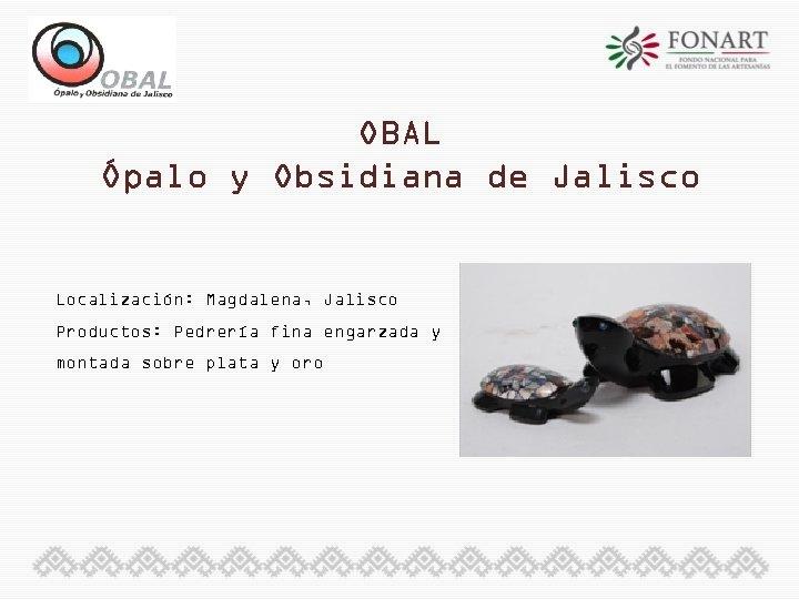 OBAL Ópalo y Obsidiana de Jalisco Localización: Magdalena, Jalisco Productos: Pedrería fina engarzada y