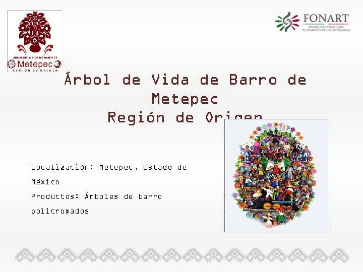 Árbol de Vida de Barro de Metepec Región de Origen Localización: Metepec, Estado de