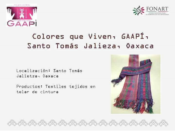 Colores que Viven, GAAPÍ, Santo Tomás Jalieza, Oaxaca Localización: Santo Tomás Jalietza, Oaxaca Productos: