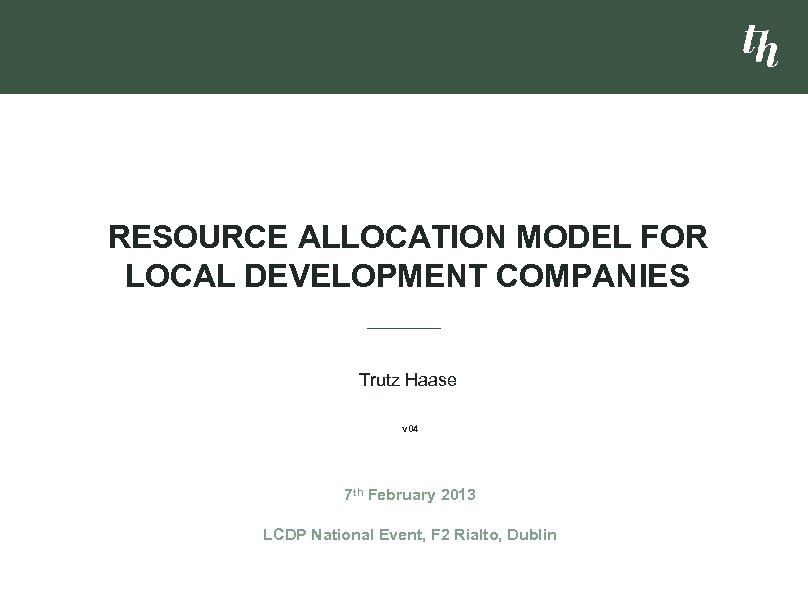 RESOURCE ALLOCATION MODEL FOR LOCAL DEVELOPMENT COMPANIES Trutz Haase v 04 7 th February