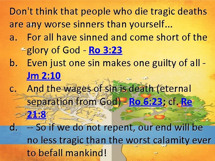 Don't think that people who die tragic deaths are any worse sinners than yourself.