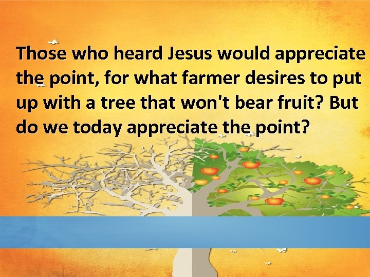 Those who heard Jesus would appreciate the point, for what farmer desires to put