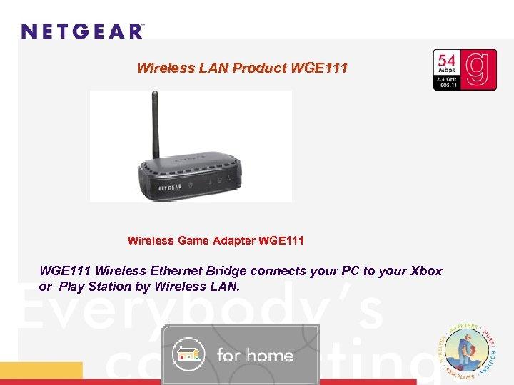 Wireless LAN Product WGE 111 Wireless Game Adapter WGE 111 Wireless Ethernet Bridge connects