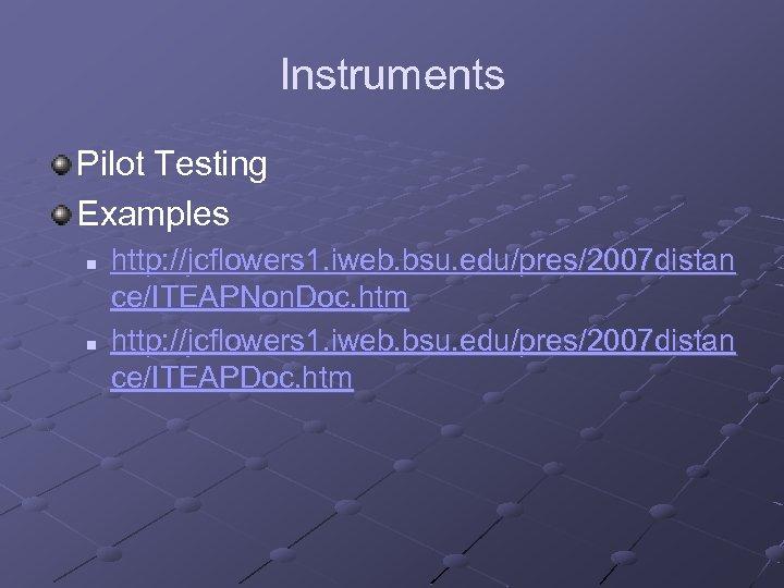 Instruments Pilot Testing Examples n n http: //jcflowers 1. iweb. bsu. edu/pres/2007 distan ce/ITEAPNon.