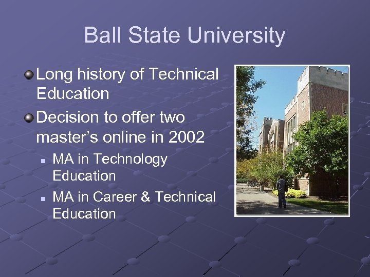 Ball State University Long history of Technical Education Decision to offer two master's online