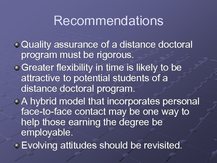 Recommendations Quality assurance of a distance doctoral program must be rigorous. Greater flexibility in