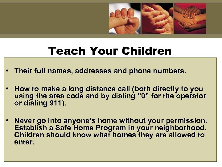 Teach Your Children • Their full names, addresses and phone numbers. • How to