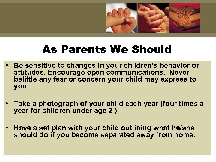 As Parents We Should • Be sensitive to changes in your children's behavior or
