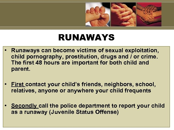 RUNAWAYS • Runaways can become victims of sexual exploitation, child pornography, prostitution, drugs and