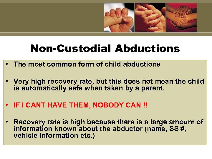 Non-Custodial Abductions • The most common form of child abductions • Very high recovery