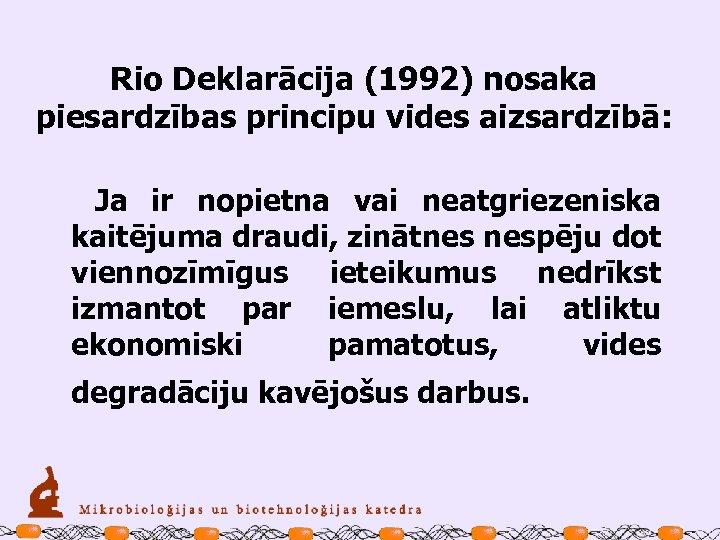 Rio Deklarācija (1992) nosaka piesardzības principu vides aizsardzībā: Ja ir nopietna vai neatgriezeniska kaitējuma