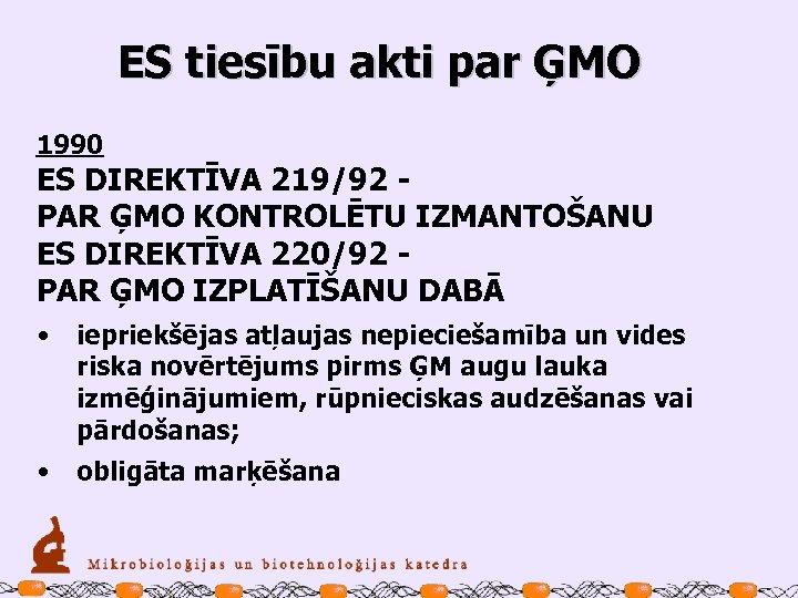 ES tiesību akti par ĢMO 1990 ES DIREKTĪVA 219/92 - PAR ĢMO KONTROLĒTU IZMANTOŠANU
