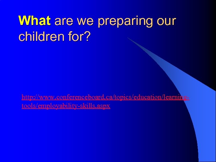 What are we preparing our children for? http: //www. conferenceboard. ca/topics/education/learningtools/employability-skills. aspx