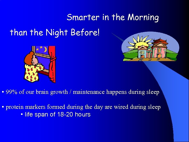 Smarter in the Morning than the Night Before! • 99% of our brain growth