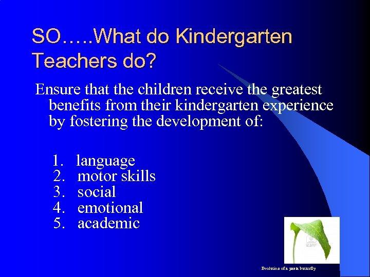SO…. . What do Kindergarten Teachers do? Ensure that the children receive the greatest