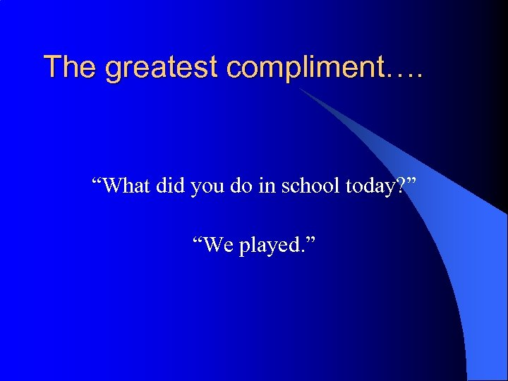 "The greatest compliment…. ""What did you do in school today? "" ""We played. """