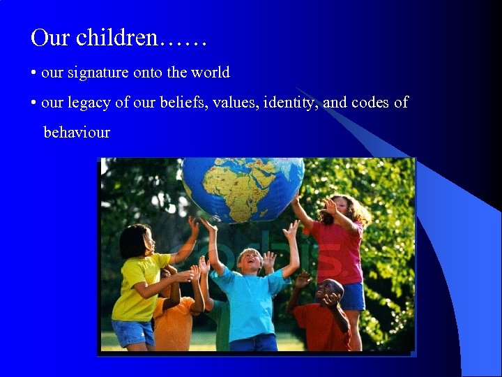 Our children…… • our signature onto the world • our legacy of our beliefs,