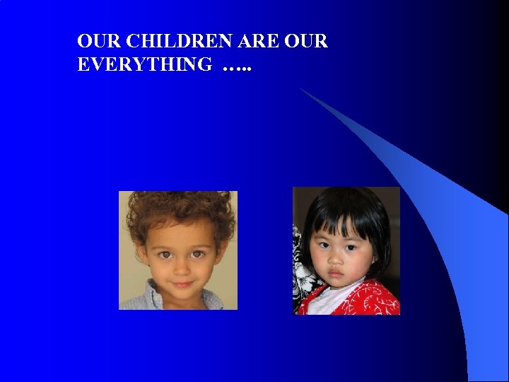 OUR CHILDREN ARE OUR EVERYTHING …. .