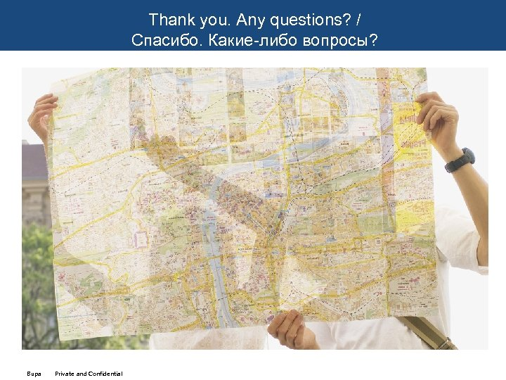 Thank you. Any questions? / Спасибо. Какие-либо вопросы? Bupa Private and Confidential