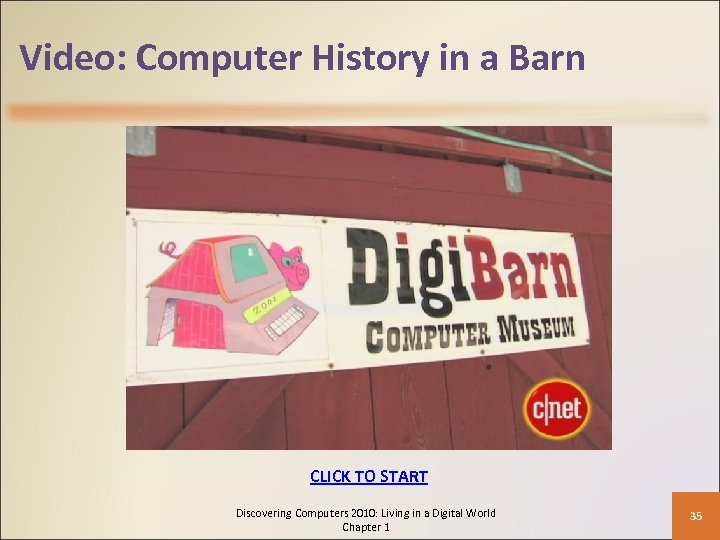 Video: Computer History in a Barn CLICK TO START Discovering Computers 2010: Living in