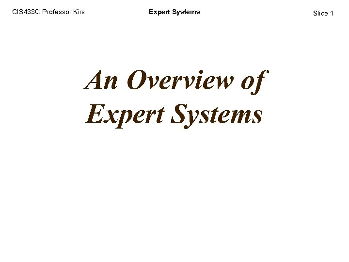CIS 4330: Professor Kirs Expert Systems An Overview of Expert Systems Slide 1