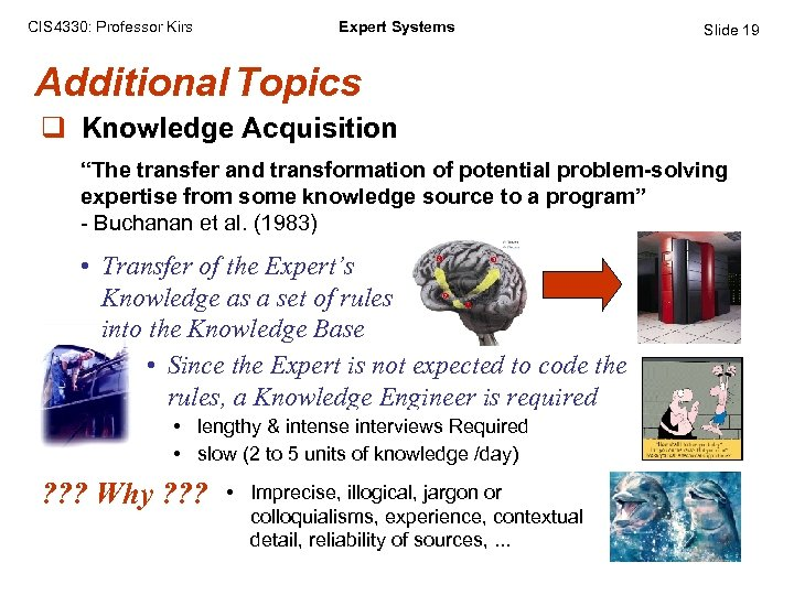 "CIS 4330: Professor Kirs Expert Systems Slide 19 Additional Topics q Knowledge Acquisition ""The"